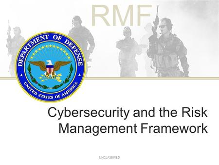 RMF Cybersecurity and the Risk Management Framework UNCLASSIFIED.