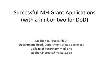 Successful NIH Grant Applications (with a hint or two for DoD) Stephen B. Pruett, Ph.D. Department Head, Department of Basic Sciences College of Veterinary.
