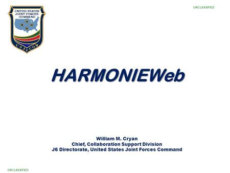 1 HARMONIEWeb William M. Cryan Chief, Collaboration Support Division J6 Directorate, United States Joint Forces Command UNCLASSIFIED.