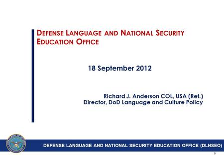 0 D EFENSE L ANGUAGE AND N ATIONAL S ECURITY E DUCATION O FFICE 18 September 2012 Richard J. Anderson COL, USA (Ret.) Director, DoD Language and Culture.