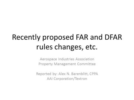 Recently proposed FAR and DFAR rules changes, etc. Aerospace Industries Association Property Management Committee Reported by: Alex N. Barenblitt, CPPA.