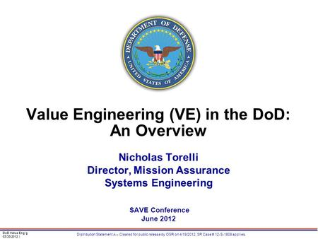 DoD Value Eng'g 05/30/2012 | Distribution Statement A – Cleared for public release by OSR on 4/19/2012, SR Case # 12-S-1809 applies. Value Engineering.