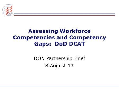 Assessing Workforce Competencies and Competency Gaps: DoD DCAT DON Partnership Brief 8 August 13.