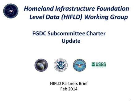 Homeland Infrastructure Foundation Level Data (HIFLD) Working Group HIFLD Partners Brief Feb 2014 1 FGDC Subcommittee Charter Update.