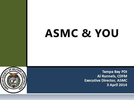 Tampa Bay PDI Al Runnels, CDFM Executive Director, ASMC 3 April 2014 ASMC & YOU.