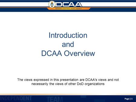 Page | 1 Introduction and DCAA Overview The views expressed in this presentation are DCAA's views and not necessarily the views of other DoD organizations.