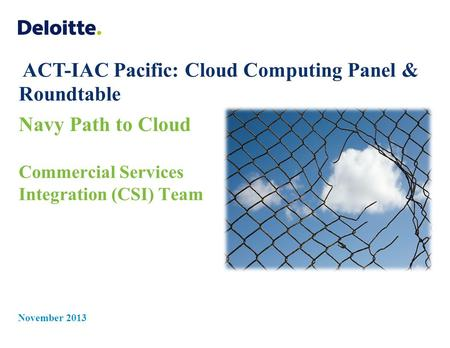 Navy Path to Cloud Commercial Services Integration (CSI) Team November 2013 ACT-IAC Pacific: Cloud Computing Panel & Roundtable.
