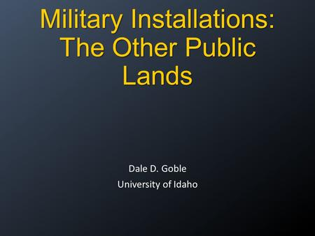 Military Installations: The Other Public Lands Dale D. Goble University of Idaho.