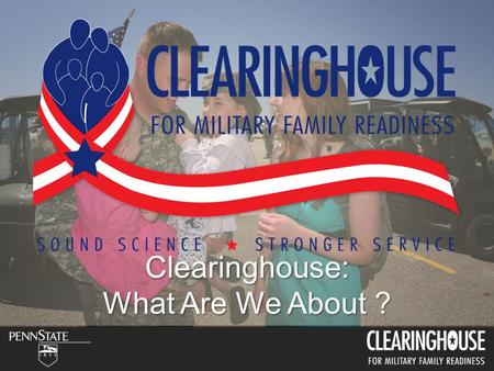 Clearinghouse: What Are We About ?. 2.7 million service members (1.4 - AD, 1.3 NG & R) less than 1% of U.S. Population 72% ages 18-30 (AD Only) 57% Married.