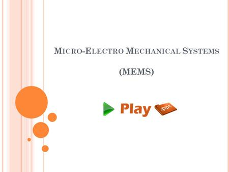 M ICRO -E LECTRO M ECHANICAL S YSTEMS (MEMS). MEMS Micro Electrical Mechanical Systems Practice of making and combining miniaturized mechanical and electrical.