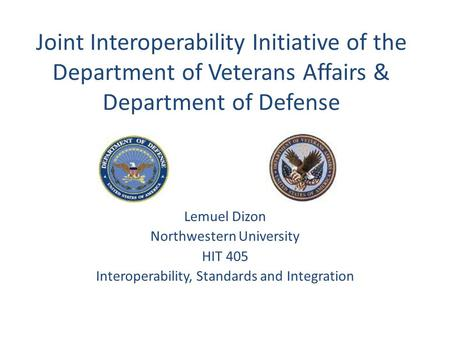 Joint Interoperability Initiative of the Department of Veterans Affairs & Department of Defense Lemuel Dizon Northwestern University HIT 405 Interoperability,