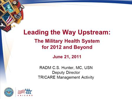 Leading the Way Upstream: The Military Health System for 2012 and Beyond June 21, 2011 RADM C.S. Hunter, MC, USN Deputy Director TRICARE Management Activity.
