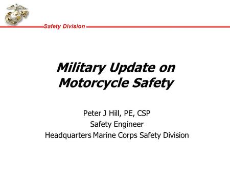 Safety Division Military Update on Motorcycle Safety Peter J Hill, PE, CSP Safety Engineer Headquarters Marine Corps Safety Division.