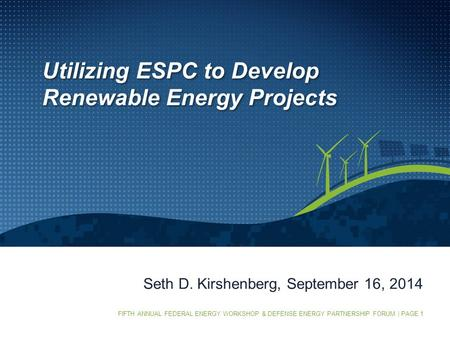 FIFTH ANNUAL FEDERAL ENERGY WORKSHOP & DEFENSE ENERGY PARTNERSHIP FORUM | PAGE 1 Seth D. Kirshenberg, September 16, 2014 Utilizing ESPC to Develop Renewable.