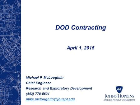 DOD Contracting April 1, 2015 Michael P. McLoughlin Chief Engineer Research and Exploratory Development (443) 778-5631 1.