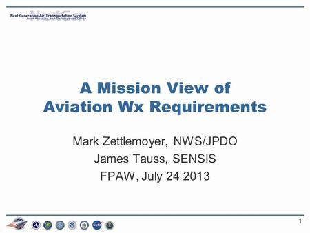 1 A Mission View of Aviation Wx Requirements Mark Zettlemoyer, NWS/JPDO James Tauss, SENSIS FPAW, July 24 2013.