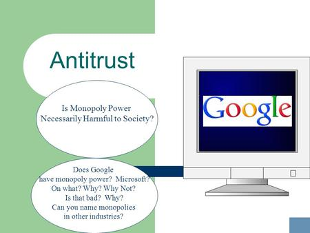 Antitrust Does Google have monopoly power? Microsoft? On what? Why? Why Not? Is that bad? Why? Can you name monopolies in other industries? Is Monopoly.