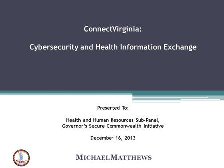 ConnectVirginia: Cybersecurity and Health Information Exchange Presented To: Health and Human Resources Sub-Panel, Governor's Secure Commonwealth Initiative.