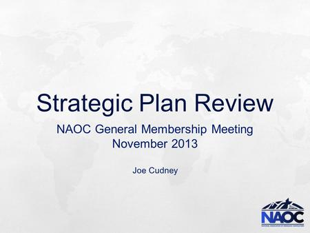 Strategic Plan Review NAOC General Membership Meeting November 2013 Joe Cudney.