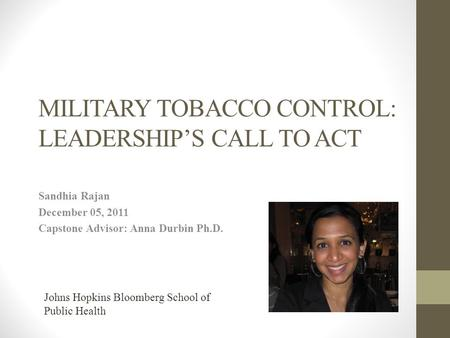 MILITARY TOBACCO CONTROL: LEADERSHIP'S CALL TO ACT Sandhia Rajan December 05, 2011 Capstone Advisor: Anna Durbin Ph.D. Johns Hopkins Bloomberg School of.