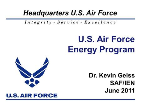 I n t e g r i t y - S e r v i c e - E x c e l l e n c e Headquarters U.S. Air Force U.S. Air Force Energy Program Dr. Kevin Geiss SAF/IEN June 2011.