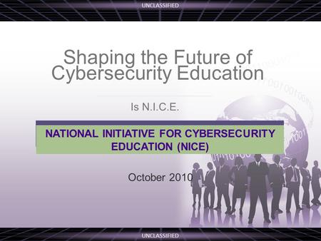 UNCLASSIFIED Shaping the Future of Cybersecurity Education October 2010 NATIONAL INITIATIVE FOR CYBERSECURITY EDUCATION (NICE) Is N.I.C.E.