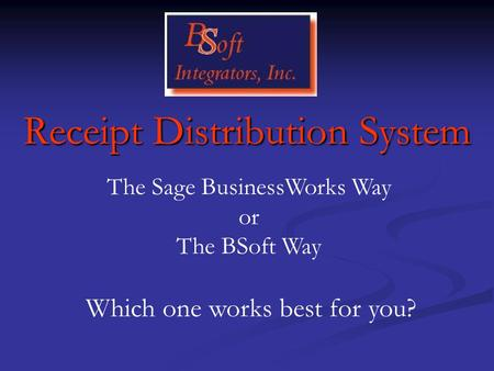 Receipt Distribution System The Sage BusinessWorks Way or The BSoft Way Which one works best for you?