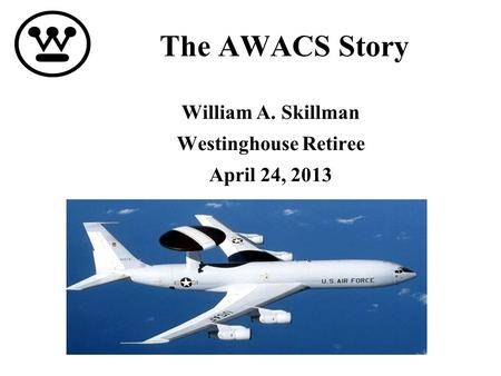 The AWACS Story William A. Skillman Westinghouse Retiree April 24, 2013.