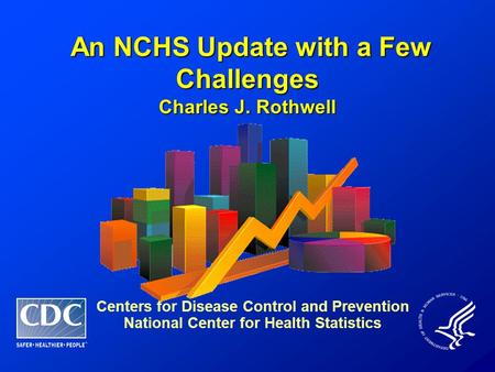 An NCHS Update with a Few Challenges An NCHS Update with a Few Challenges Charles J. Rothwell Centers for Disease Control and Prevention National Center.