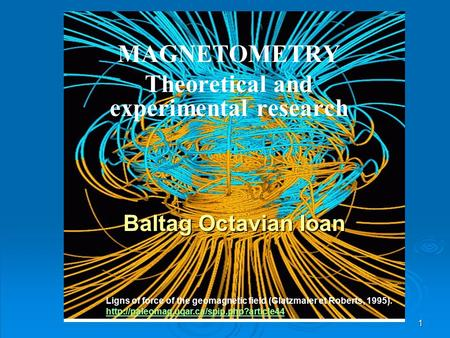 1 MAGNETOMETRY Theoretical and experimental research Baltag Octavian Ioan Ligns of force of the geomagnetic field (Glatzmaier et Roberts, 1995).