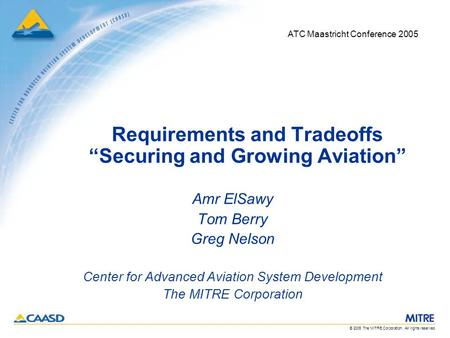 "© 2005 The MITRE Corporation. All rights reserved. Requirements and Tradeoffs ""Securing and Growing Aviation"" Amr ElSawy Tom Berry Greg Nelson Center."