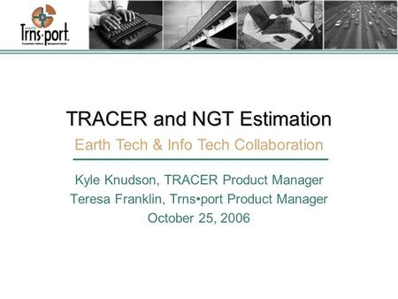 TRACER and NGT Estimation Kyle Knudson, TRACER Product Manager Teresa Franklin, Trnsport Product Manager October 25, 2006 Earth Tech & Info Tech Collaboration.