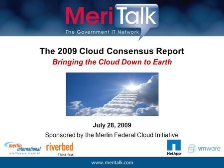 The 2009 Cloud Consensus Report July 28, 2009 Bringing the Cloud Down to Earth Sponsored by the Merlin Federal Cloud Initiative.
