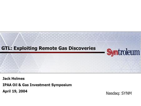 GTL: Exploiting Remote Gas Discoveries Nasdaq: SYNM Jack Holmes IPAA Oil & Gas Investment Symposium April 19, 2004.