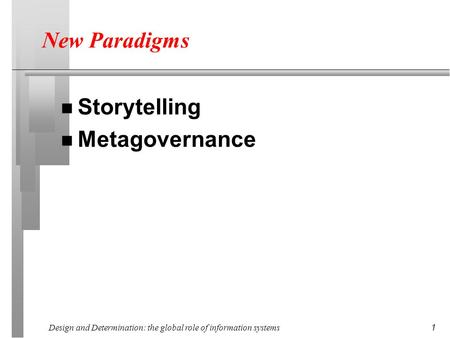 Design and Determination: the global role of information systems 1 New Paradigms n Storytelling n Metagovernance.