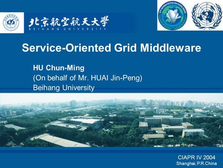 <strong>Service</strong>-<strong>Oriented</strong> Grid Middleware HU Chun-Ming (On behalf of Mr. HUAI Jin-Peng) Beihang University CIAPR IV 2004 Shanghai, P.R.China.