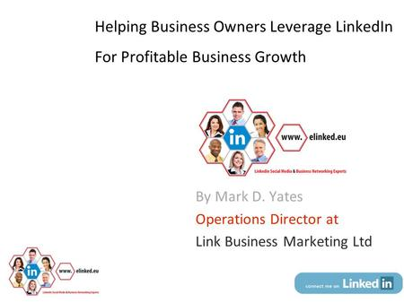 Helping Business Owners Leverage LinkedIn For Profitable Business Growth By Mark D. Yates Operations Director at Link Business Marketing Ltd © Dr. Mark.