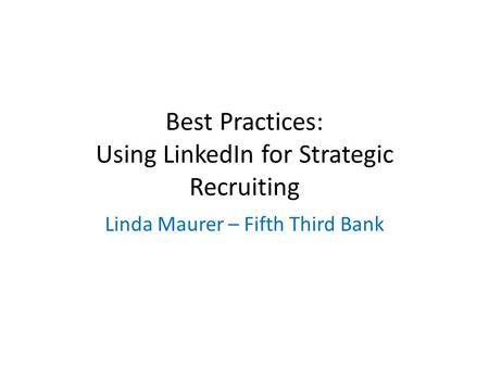 Best Practices: Using LinkedIn for Strategic Recruiting Linda Maurer – Fifth Third Bank.