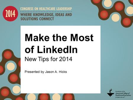 Make the Most of LinkedIn New Tips for 2014 Presented by Jason A. Hicks.