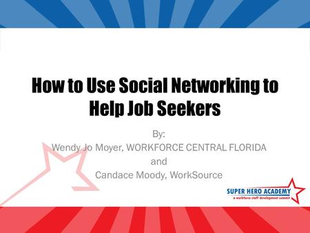 How to Use Social Networking to Help Job Seekers By: Wendy Jo Moyer, WORKFORCE CENTRAL FLORIDA and Candace Moody, WorkSource.
