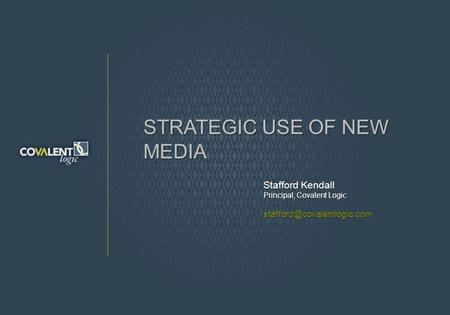 STRATEGIC USE OF NEW MEDIA Stafford Kendall Principal, Covalent Logic