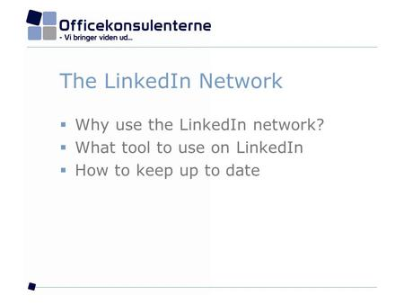 The LinkedIn Network  Why use the LinkedIn network?  What tool to use on LinkedIn  How to keep up to date.