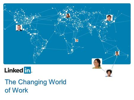 The Changing World of Work. What will you get out of today? LinkedIn's vision for the future of recruiting Details on the changes that Web 2.0 applications.