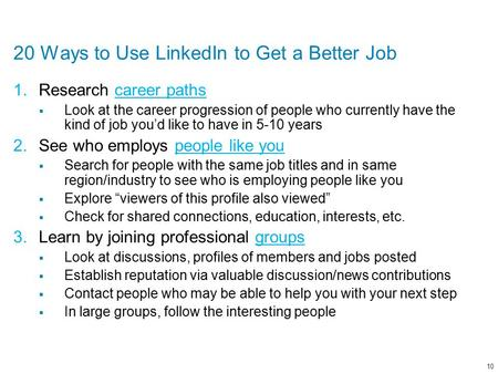 20 Ways to Use LinkedIn to Get a Better Job 1.Research career pathscareer paths  Look at the career progression of people who currently have the kind.