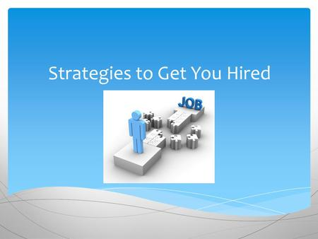Strategies to Get You Hired.  Search Yourself Know your skills, your values, your interests and how all these things have prepared you for the jobs you.