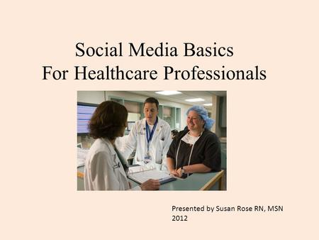 Social Media Basics For Healthcare Professionals Presented by Susan Rose RN, MSN 2012.