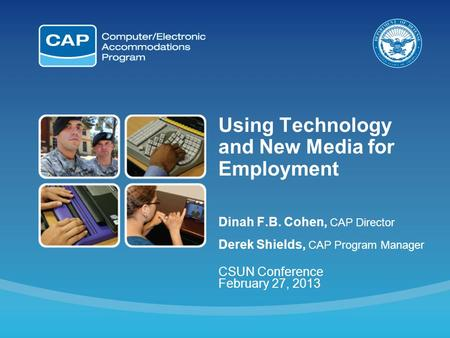 Using Technology and New Media for Employment Dinah F.B. Cohen, CAP Director Derek Shields, CAP Program Manager CSUN Conference February 27, 2013.