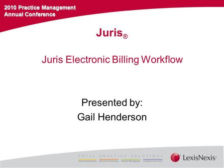 2010 Practice Management Annual Conference Juris Electronic Billing Workflow Presented by: Gail Henderson Juris ®