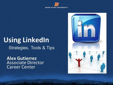 1 © 2012 Boise State University 1 Using LinkedIn Alex Gutierrez Associate Director Career Center Strategies, Tools & Tips.