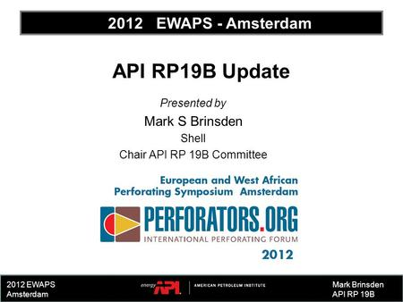 2012 EWAPS Amsterdam API RP19B Update Presented by Mark S Brinsden Shell Chair API RP 19B Committee Mark Brinsden API RP 19B 2012 EWAPS - Amsterdam.